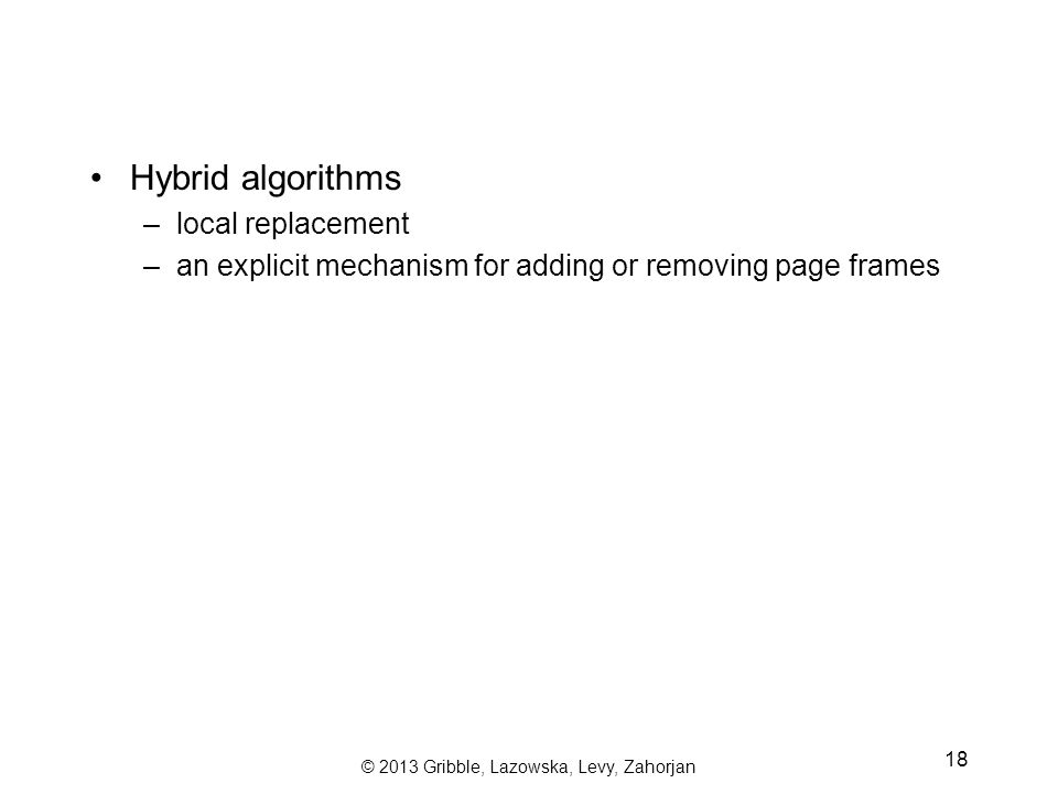 © 2013 Gribble, Lazowska, Levy, Zahorjan 18 Hybrid algorithms –local replacement –an explicit mechanism for adding or removing page frames