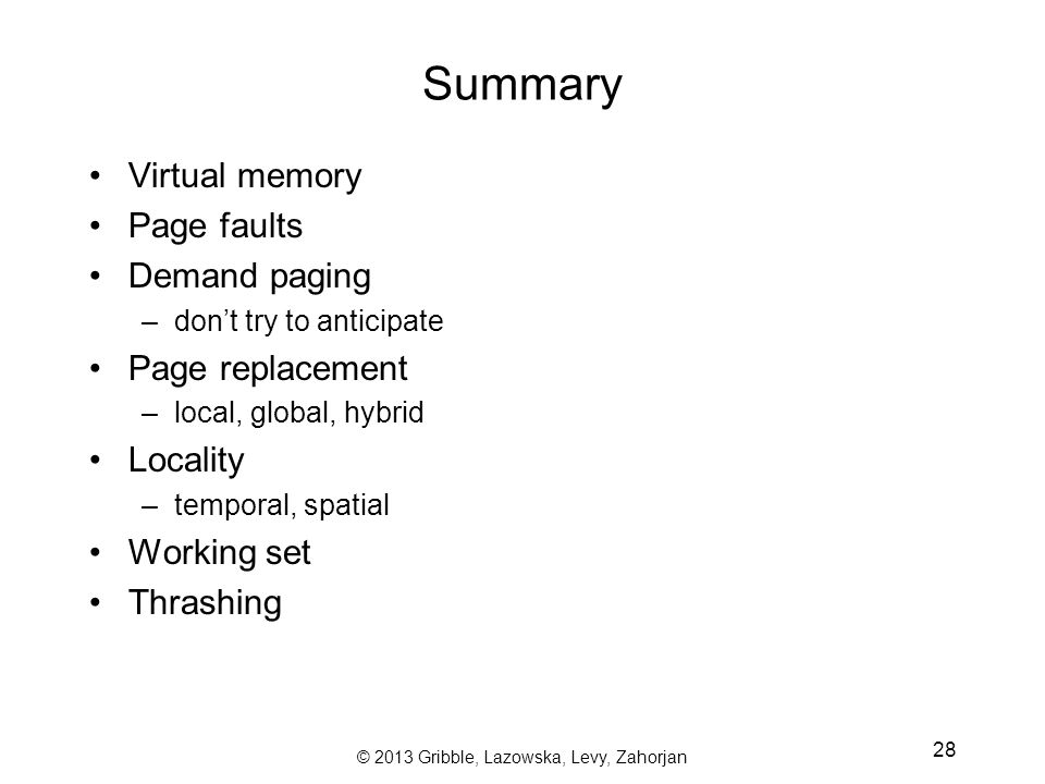 © 2013 Gribble, Lazowska, Levy, Zahorjan 28 Summary Virtual memory Page faults Demand paging –don't try to anticipate Page replacement –local, global, hybrid Locality –temporal, spatial Working set Thrashing
