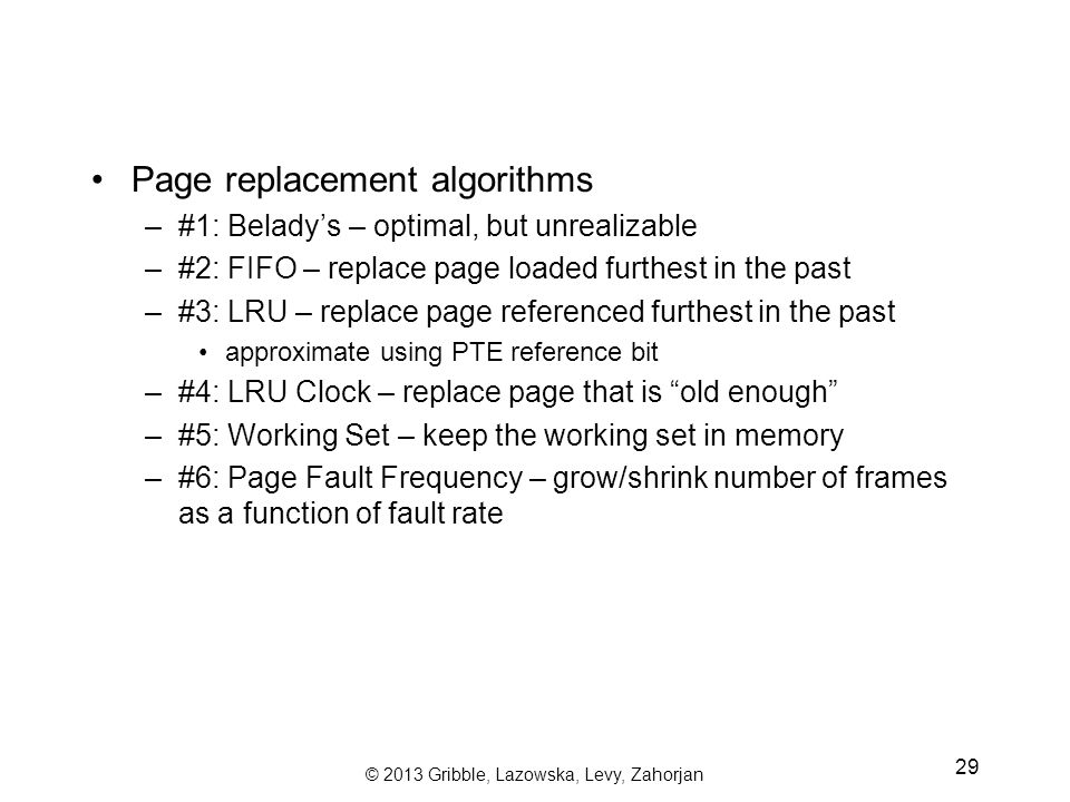 © 2013 Gribble, Lazowska, Levy, Zahorjan 29 Page replacement algorithms –#1: Belady's – optimal, but unrealizable –#2: FIFO – replace page loaded furthest in the past –#3: LRU – replace page referenced furthest in the past approximate using PTE reference bit –#4: LRU Clock – replace page that is old enough –#5: Working Set – keep the working set in memory –#6: Page Fault Frequency – grow/shrink number of frames as a function of fault rate
