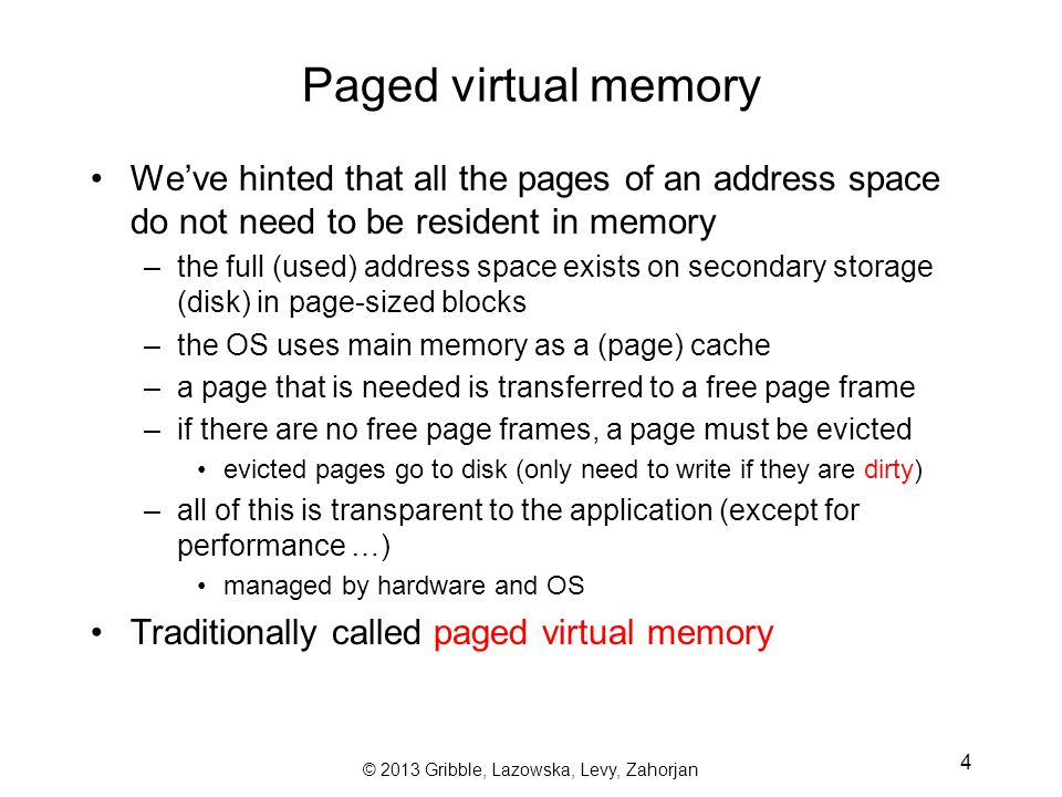 © 2013 Gribble, Lazowska, Levy, Zahorjan 4 Paged virtual memory We've hinted that all the pages of an address space do not need to be resident in memory –the full (used) address space exists on secondary storage (disk) in page-sized blocks –the OS uses main memory as a (page) cache –a page that is needed is transferred to a free page frame –if there are no free page frames, a page must be evicted evicted pages go to disk (only need to write if they are dirty) –all of this is transparent to the application (except for performance …) managed by hardware and OS Traditionally called paged virtual memory