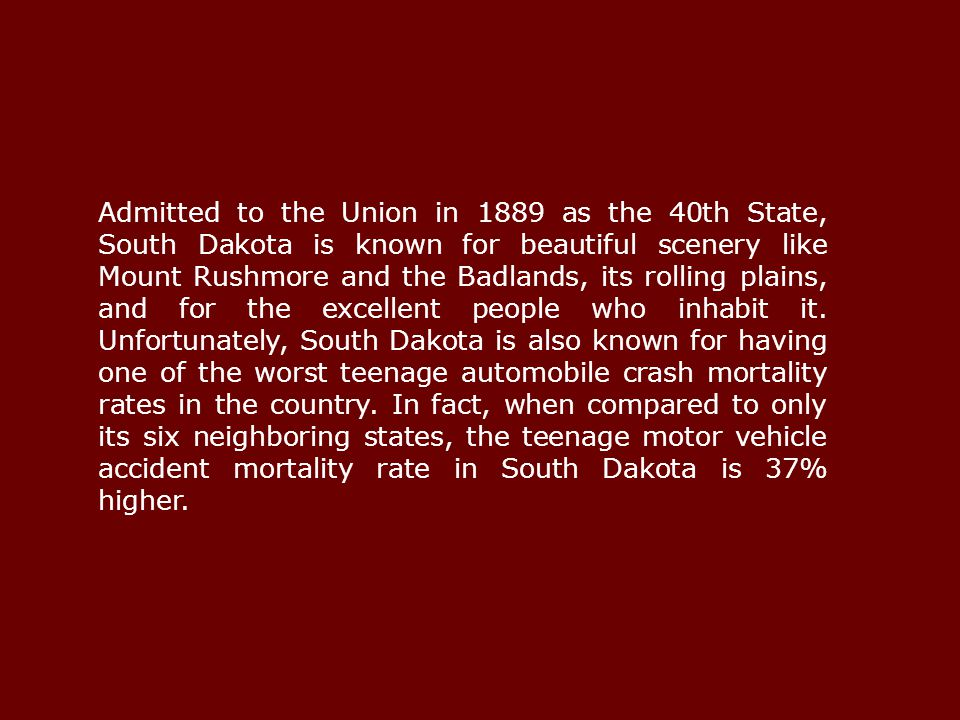 Admitted to the Union in 1889 as the 40th State, South Dakota is known for beautiful scenery like Mount Rushmore and the Badlands, its rolling plains, and for the excellent people who inhabit it.