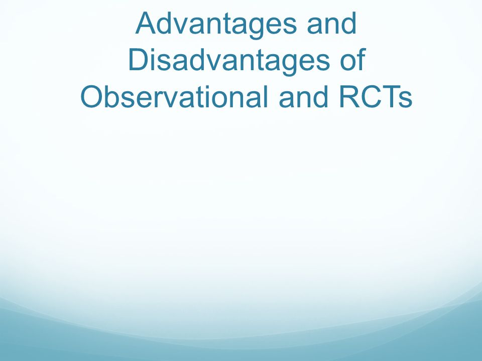 Advantages and Disadvantages of Observational and RCTs
