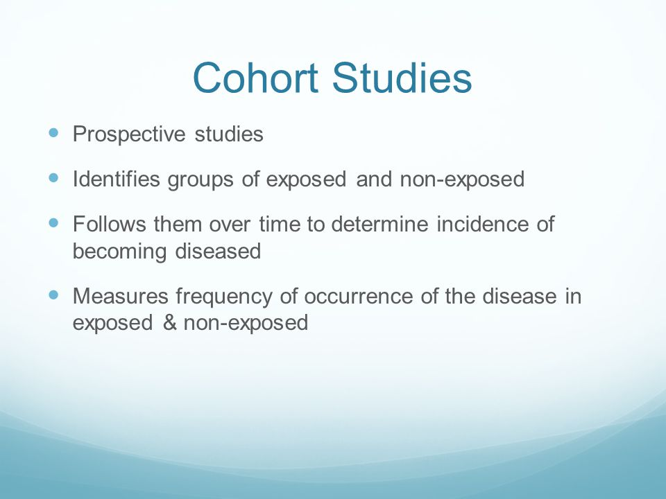 Cohort Studies Prospective studies Identifies groups of exposed and non-exposed Follows them over time to determine incidence of becoming diseased Mea