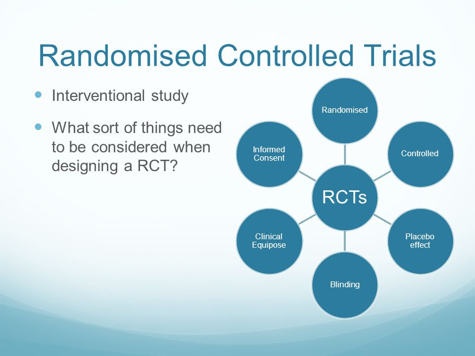 Randomised Controlled Trials Interventional study What sort of things need to be considered when designing a RCT? RCTs RandomisedControlled Placebo ef