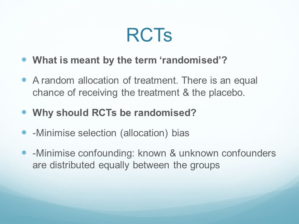 RCTs What is meant by the term 'randomised'? A random allocation of treatment. There is an equal chance of receiving the treatment & the placebo. Why