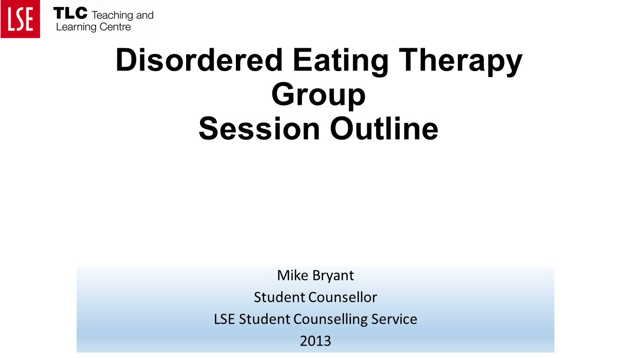 Disordered Eating Therapy Group Session Outline Mike Bryant Student Counsellor LSE Student Counselling Service 2013