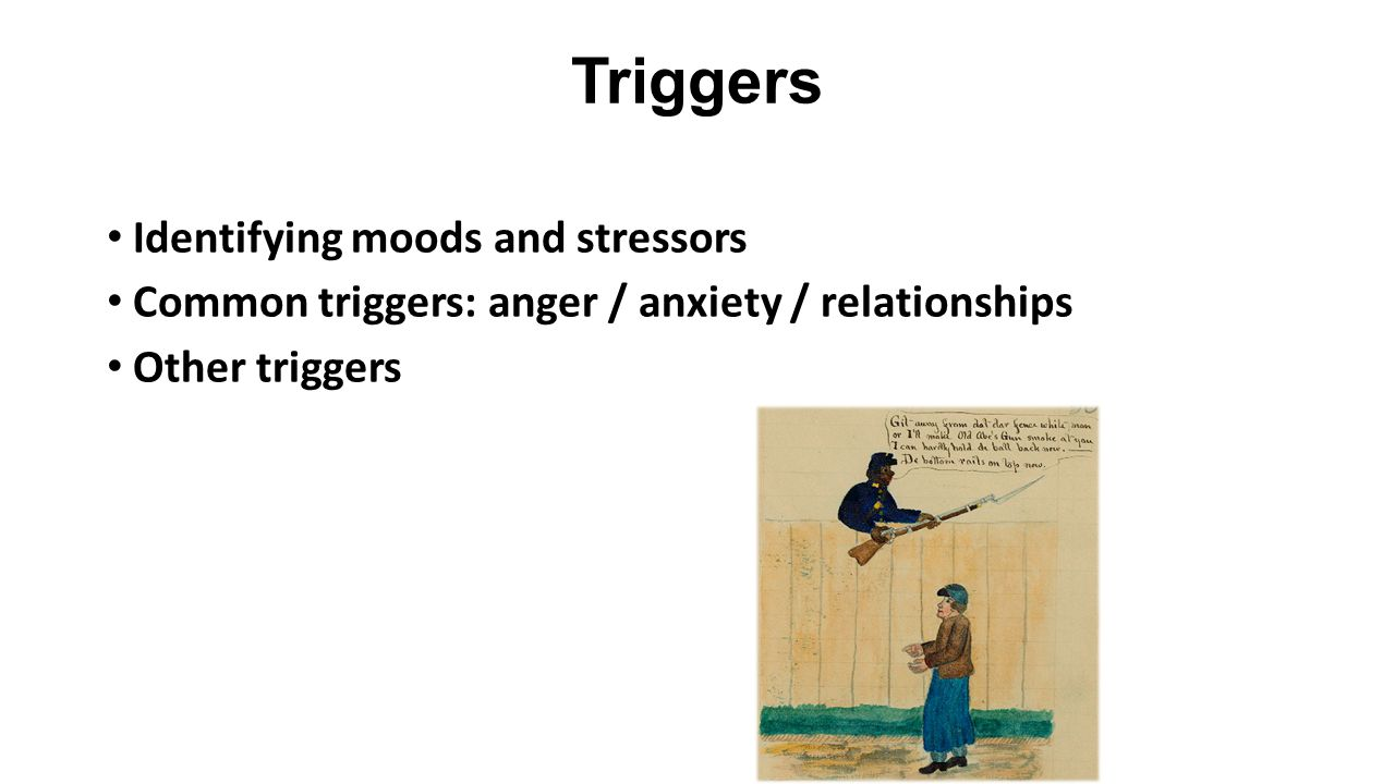 Triggers Identifying moods and stressors Common triggers: anger / anxiety / relationships Other triggers