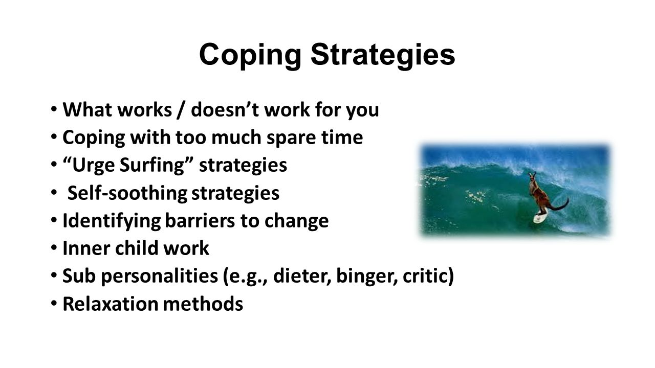 Coping Strategies What works / doesn't work for you Coping with too much spare time Urge Surfing strategies Self-soothing strategies Identifying barriers to change Inner child work Sub personalities (e.g., dieter, binger, critic) Relaxation methods