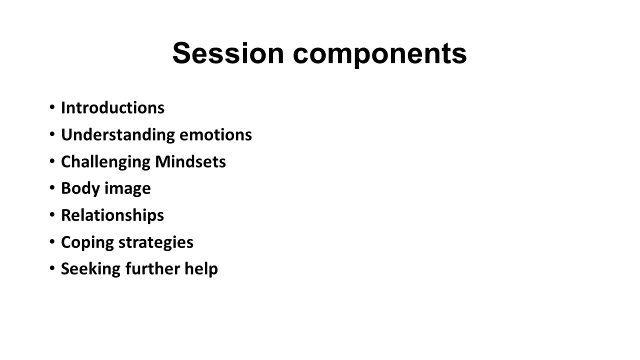 Session components Introductions Understanding emotions Challenging Mindsets Body image Relationships Coping strategies Seeking further help