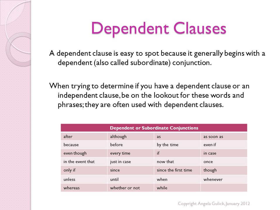 Dependent Clauses A dependent clause is easy to spot because it generally begins with a dependent (also called subordinate) conjunction.