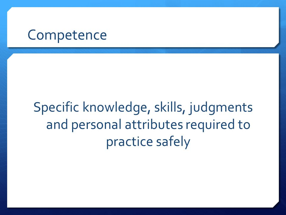 Competence Specific knowledge, skills, judgments and personal attributes required to practice safely