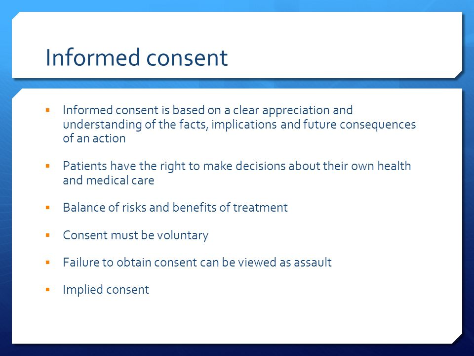 Informed consent  Informed consent is based on a clear appreciation and understanding of the facts, implications and future consequences of an action  Patients have the right to make decisions about their own health and medical care  Balance of risks and benefits of treatment  Consent must be voluntary  Failure to obtain consent can be viewed as assault  Implied consent