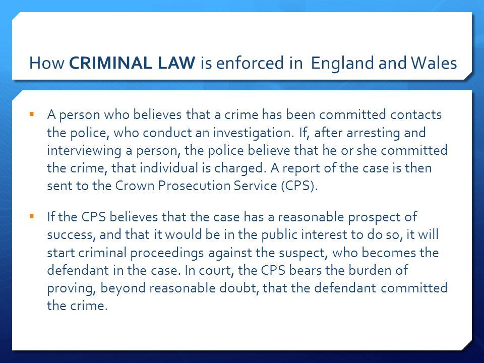 How CRIMINAL LAW is enforced in England and Wales  A person who believes that a crime has been committed contacts the police, who conduct an investigation.
