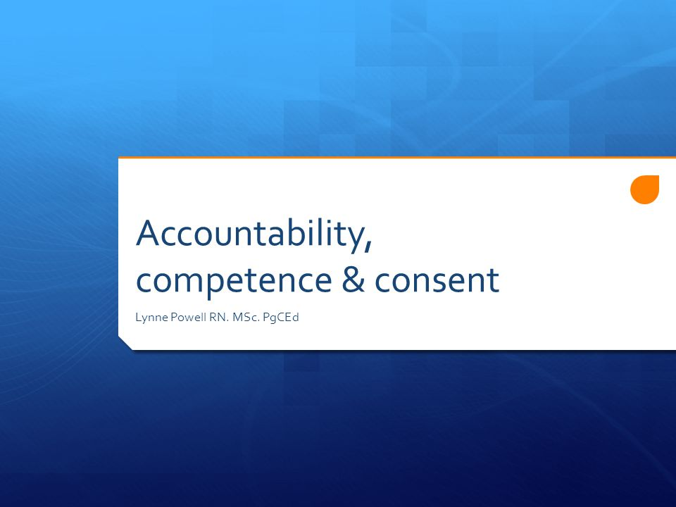 Accountability, competence & consent Lynne Powell RN. MSc. PgCEd