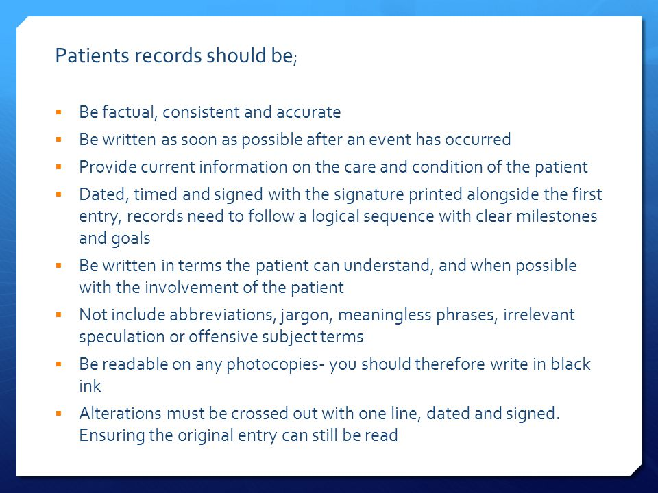 Patients records should be ;  Be factual, consistent and accurate  Be written as soon as possible after an event has occurred  Provide current information on the care and condition of the patient  Dated, timed and signed with the signature printed alongside the first entry, records need to follow a logical sequence with clear milestones and goals  Be written in terms the patient can understand, and when possible with the involvement of the patient  Not include abbreviations, jargon, meaningless phrases, irrelevant speculation or offensive subject terms  Be readable on any photocopies- you should therefore write in black ink  Alterations must be crossed out with one line, dated and signed.