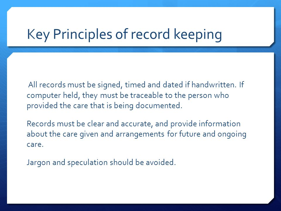 Key Principles of record keeping All records must be signed, timed and dated if handwritten.