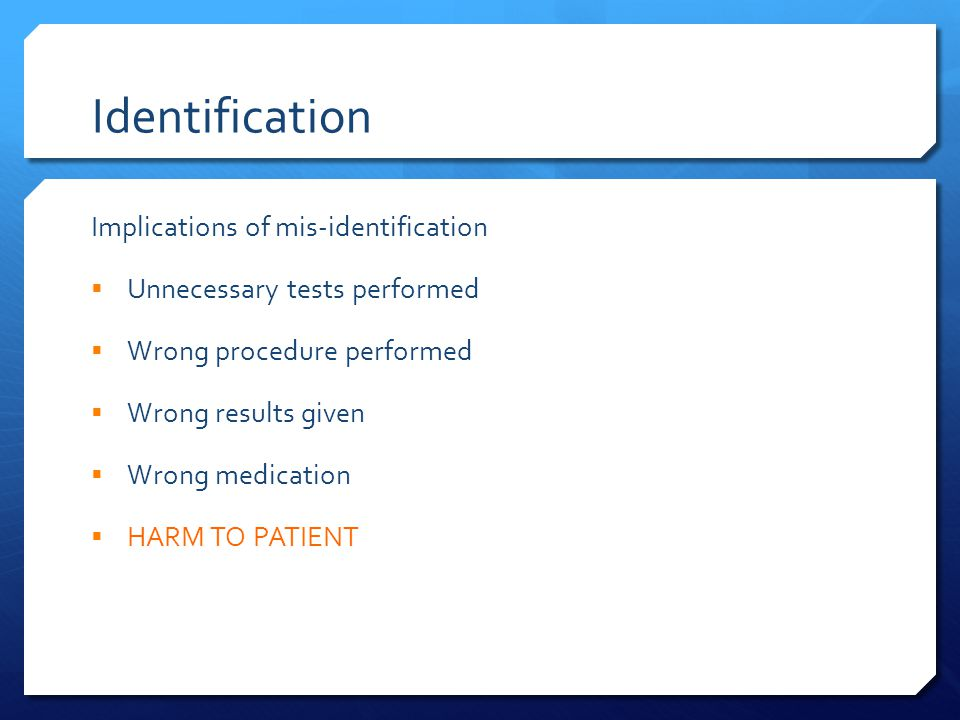 Identification Implications of mis-identification  Unnecessary tests performed  Wrong procedure performed  Wrong results given  Wrong medication  HARM TO PATIENT