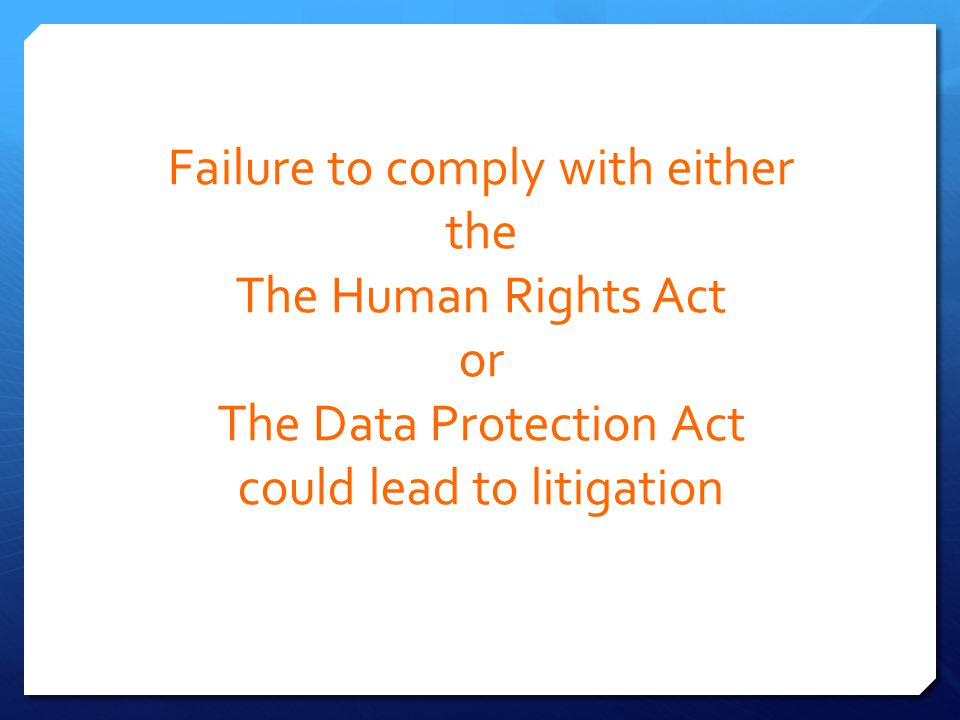 Failure to comply with either the The Human Rights Act or The Data Protection Act could lead to litigation