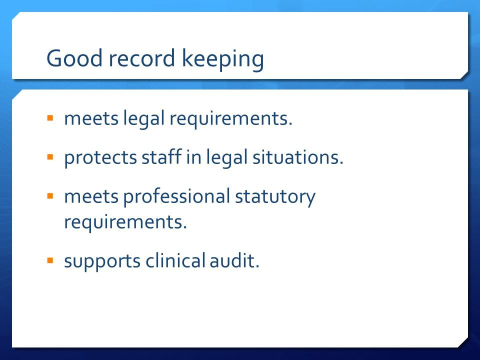 Good record keeping  meets legal requirements.  protects staff in legal situations.