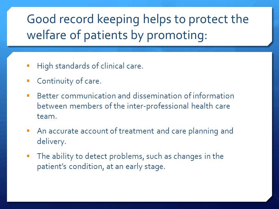 Good record keeping helps to protect the welfare of patients by promoting:  High standards of clinical care.