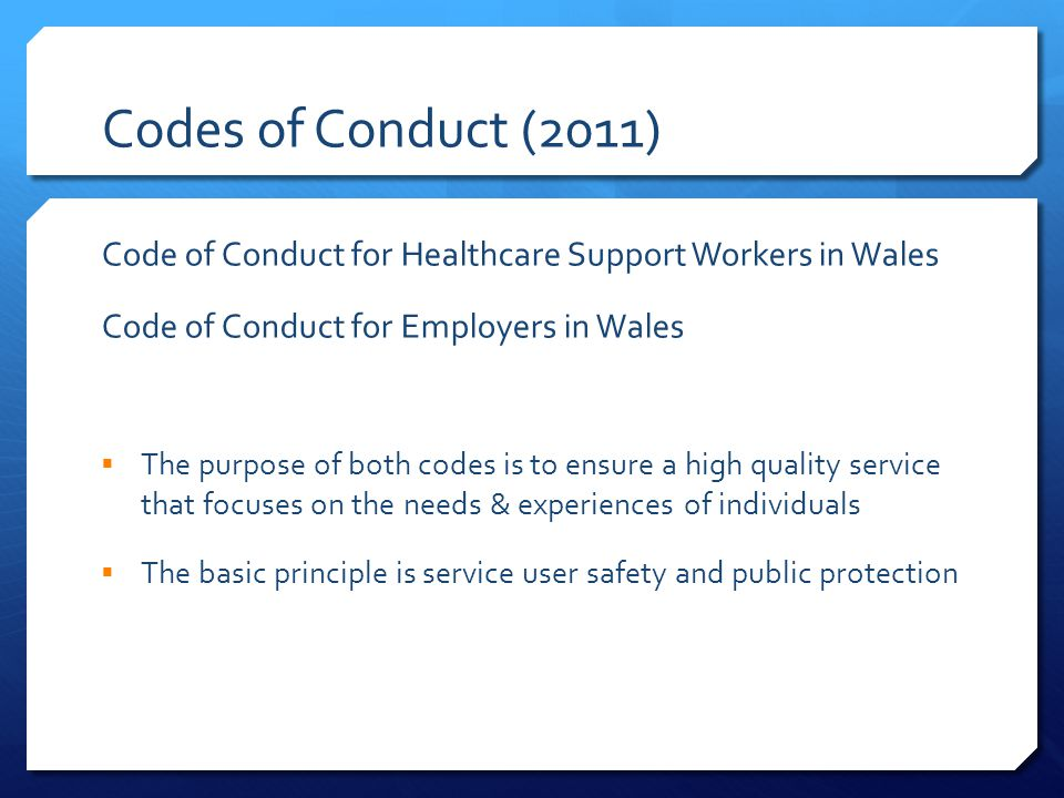 Codes of Conduct (2011) Code of Conduct for Healthcare Support Workers in Wales Code of Conduct for Employers in Wales  The purpose of both codes is to ensure a high quality service that focuses on the needs & experiences of individuals  The basic principle is service user safety and public protection