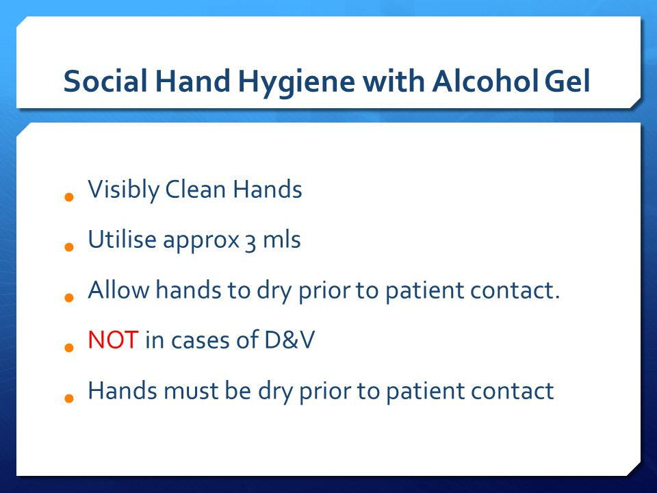 Social Hand Hygiene with Alcohol Gel Visibly Clean Hands Utilise approx 3 mls Allow hands to dry prior to patient contact.