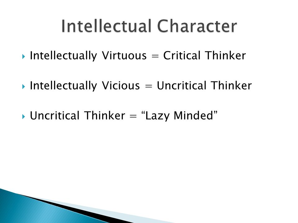  Intellectually Virtuous = Critical Thinker  Intellectually Vicious = Uncritical Thinker  Uncritical Thinker = Lazy Minded
