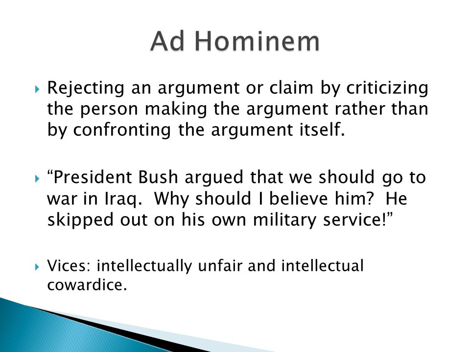  Rejecting an argument or claim by criticizing the person making the argument rather than by confronting the argument itself.