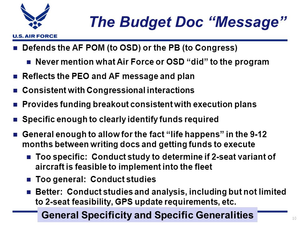 I n t e g r i t y - S e r v i c e - E x c e l l e n c e The Budget Doc Message Defends the AF POM (to OSD) or the PB (to Congress) Never mention what Air Force or OSD did to the program Reflects the PEO and AF message and plan Consistent with Congressional interactions Provides funding breakout consistent with execution plans Specific enough to clearly identify funds required General enough to allow for the fact life happens in the 9-12 months between writing docs and getting funds to execute Too specific: Conduct study to determine if 2-seat variant of aircraft is feasible to implement into the fleet Too general: Conduct studies Better: Conduct studies and analysis, including but not limited to 2-seat feasibility, GPS update requirements, etc.
