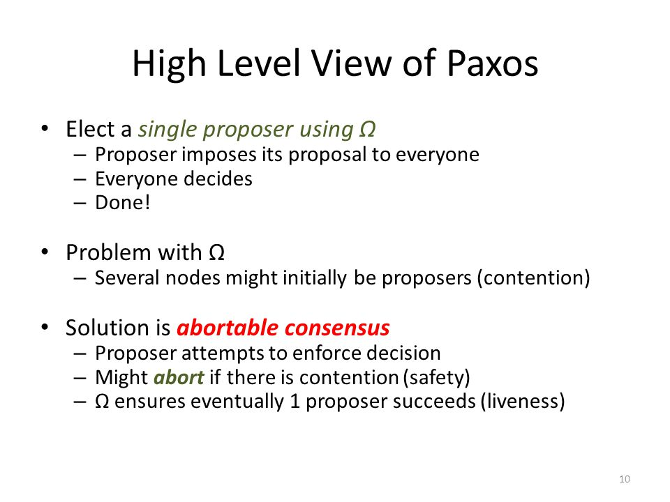 High Level View of Paxos Elect a single proposer using Ω – Proposer imposes its proposal to everyone – Everyone decides – Done! Problem with Ω – Sever