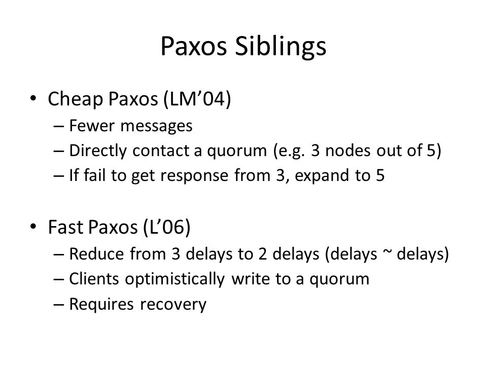 Paxos Siblings Cheap Paxos (LM'04) – Fewer messages – Directly contact a quorum (e.g.