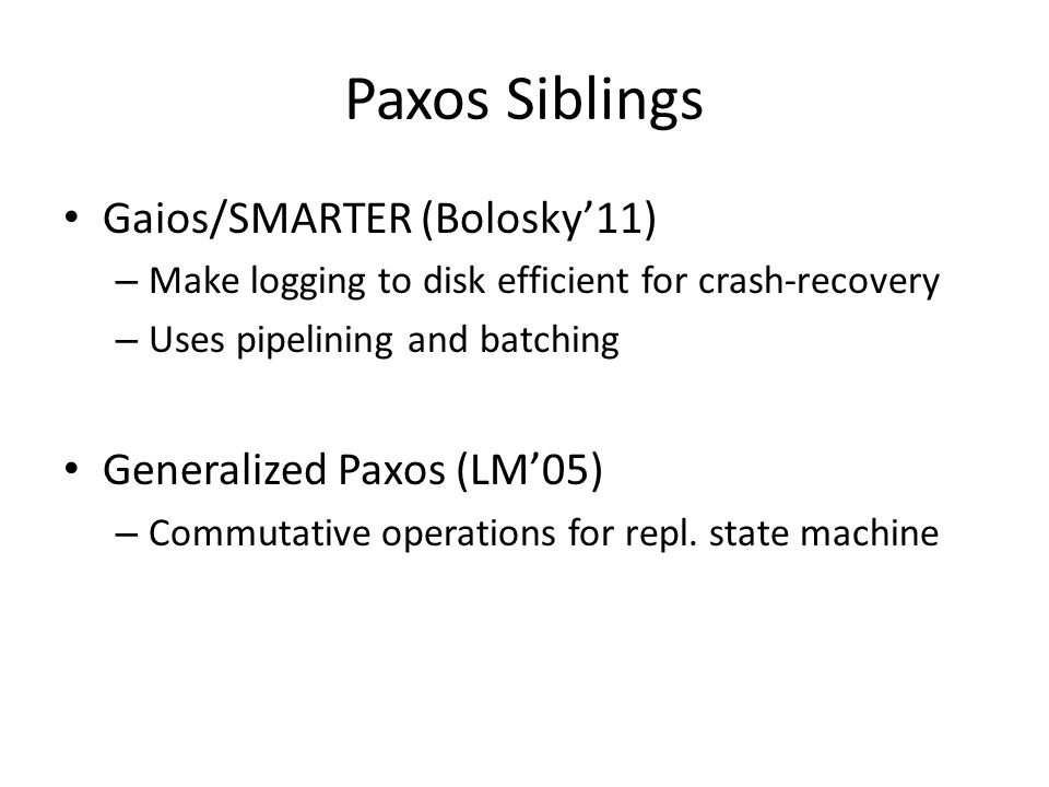 Paxos Siblings Gaios/SMARTER (Bolosky'11) – Make logging to disk efficient for crash-recovery – Uses pipelining and batching Generalized Paxos (LM'05) – Commutative operations for repl.