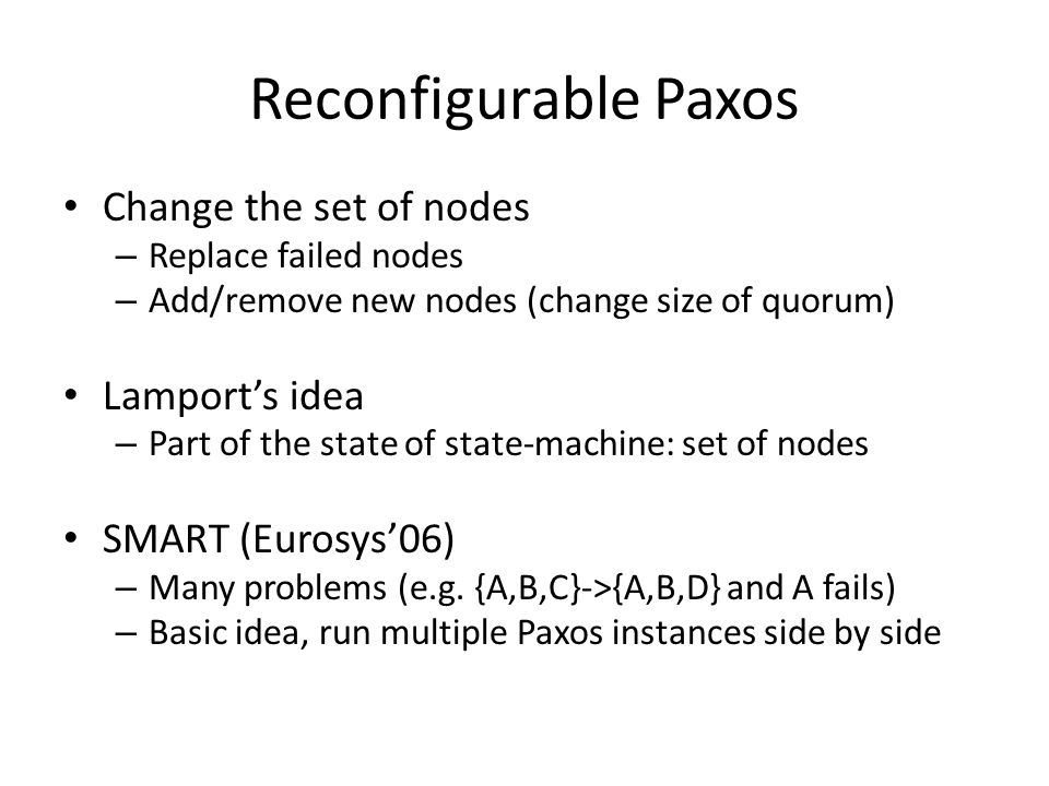 Reconfigurable Paxos Change the set of nodes – Replace failed nodes – Add/remove new nodes (change size of quorum) Lamport's idea – Part of the state