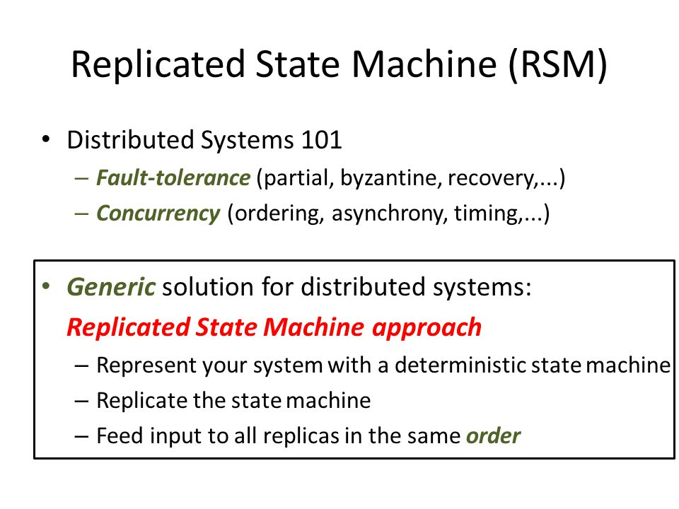 Replicated State Machine (RSM) Distributed Systems 101 – Fault-tolerance (partial, byzantine, recovery,...) – Concurrency (ordering, asynchrony, timing,...) Generic solution for distributed systems: Replicated State Machine approach – Represent your system with a deterministic state machine – Replicate the state machine – Feed input to all replicas in the same order