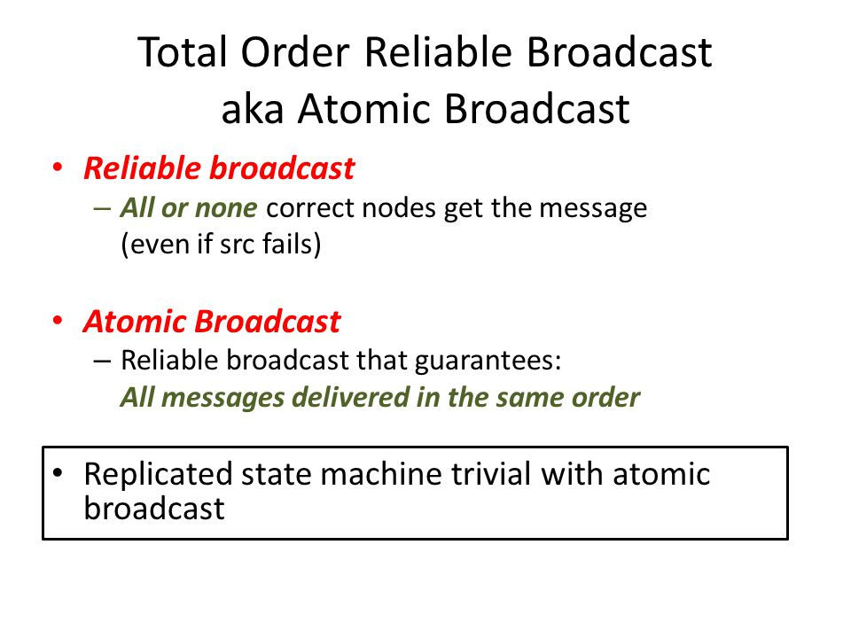 Total Order Reliable Broadcast aka Atomic Broadcast Reliable broadcast – All or none correct nodes get the message (even if src fails) Atomic Broadcast – Reliable broadcast that guarantees: All messages delivered in the same order Replicated state machine trivial with atomic broadcast