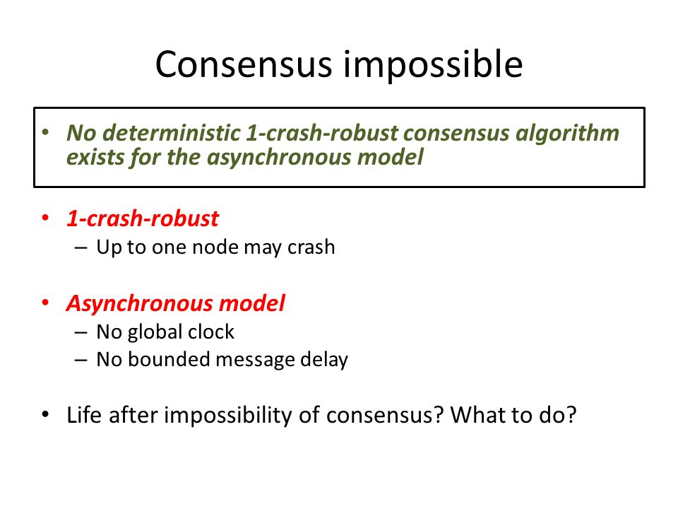 Consensus impossible No deterministic 1-crash-robust consensus algorithm exists for the asynchronous model 1-crash-robust – Up to one node may crash Asynchronous model – No global clock – No bounded message delay Life after impossibility of consensus.