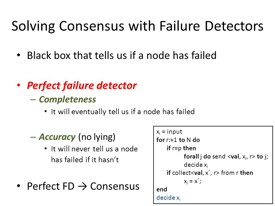 Solving Consensus with Failure Detectors Black box that tells us if a node has failed Perfect failure detector – Completeness It will eventually tell