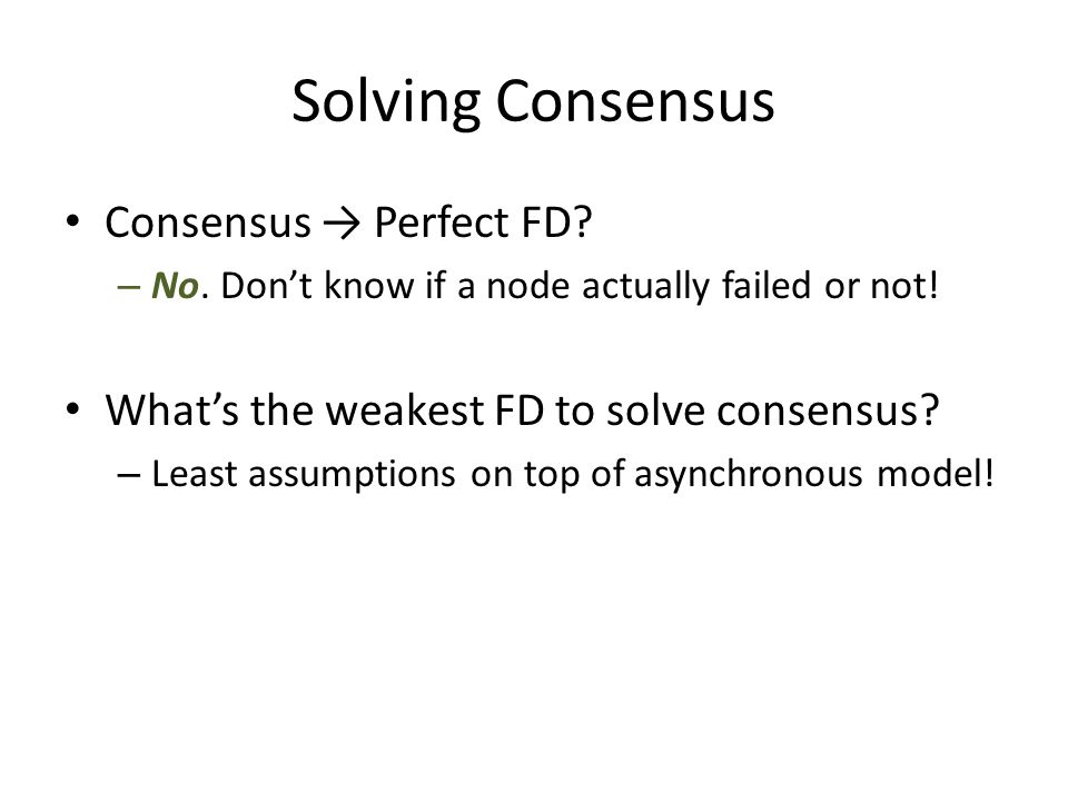 Solving Consensus Consensus → Perfect FD. – No. Don't know if a node actually failed or not.