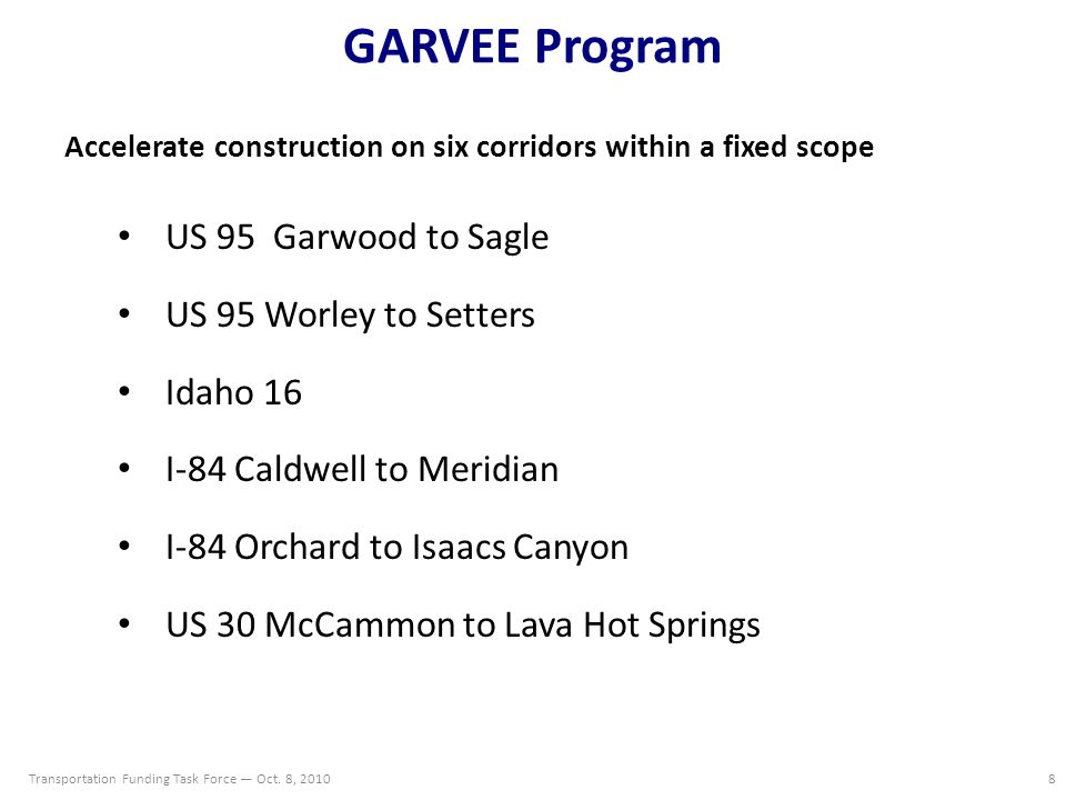 GARVEE Program Accelerate construction on six corridors within a fixed scope US 95 Garwood to Sagle US 95 Worley to Setters Idaho 16 I-84 Caldwell to Meridian I-84 Orchard to Isaacs Canyon US 30 McCammon to Lava Hot Springs Transportation Funding Task Force — Oct.