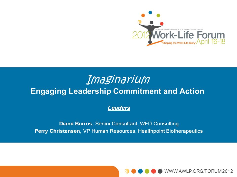 WWW.AWLP.ORG/FORUM 2012 Imaginarium Engaging Leadership Commitment and Action Leaders Diane Burrus, Senior Consultant, WFD Consulting Perry Christensen, VP Human Resources, Healthpoint Biotherapeutics