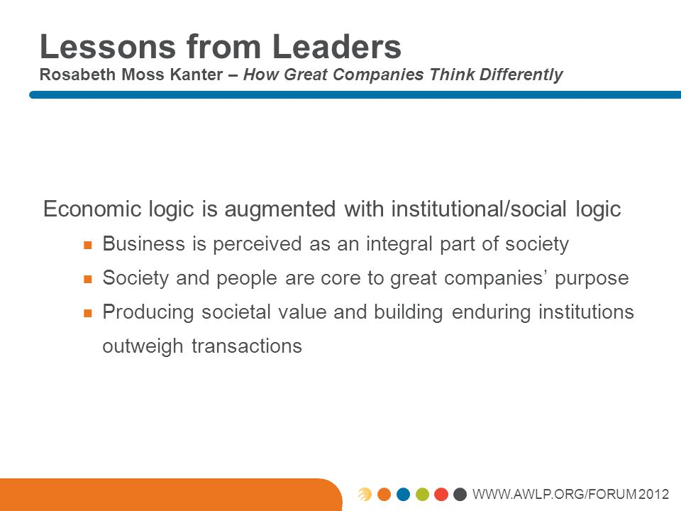 WWW.AWLP.ORG/FORUM 2012 Lessons from Leaders Rosabeth Moss Kanter – How Great Companies Think Differently Economic logic is augmented with institutional/social logic  Business is perceived as an integral part of society  Society and people are core to great companies' purpose  Producing societal value and building enduring institutions outweigh transactions
