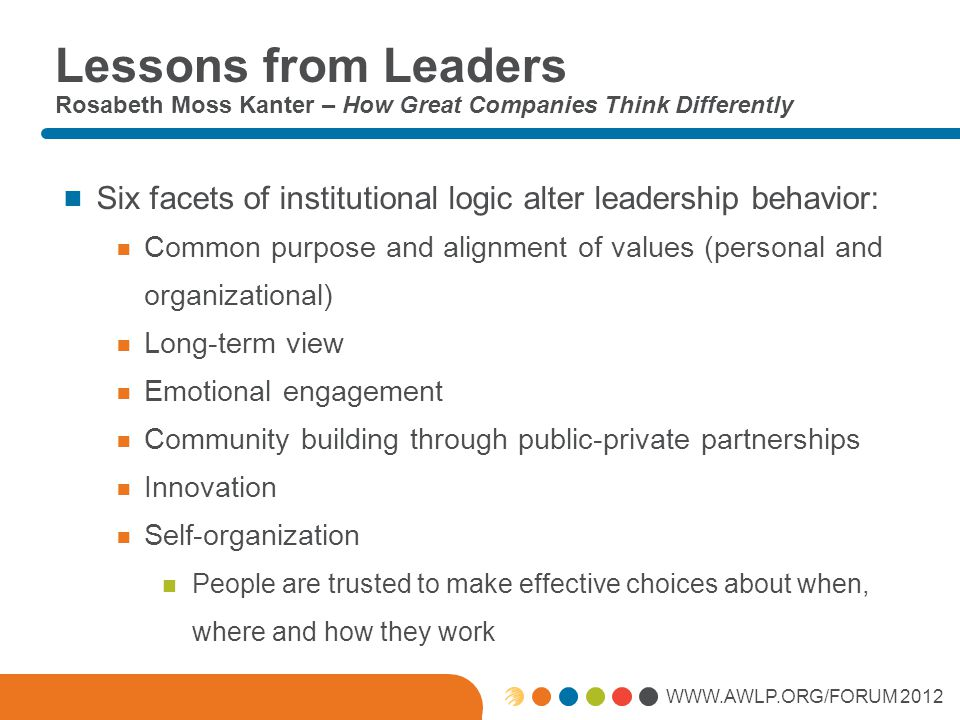 WWW.AWLP.ORG/FORUM 2012 Lessons from Leaders Rosabeth Moss Kanter – How Great Companies Think Differently  Six facets of institutional logic alter le