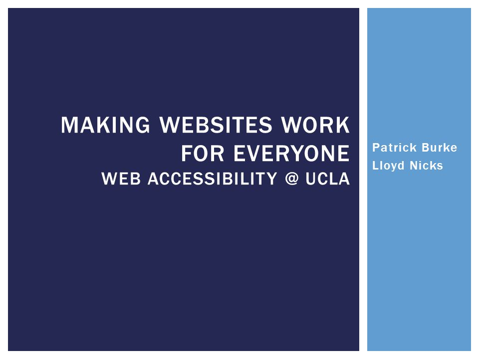 MAKING WEBSITES WORK FOR EVERYONE WEB ACCESSIBILITY @ UCLA Patrick Burke Lloyd Nicks