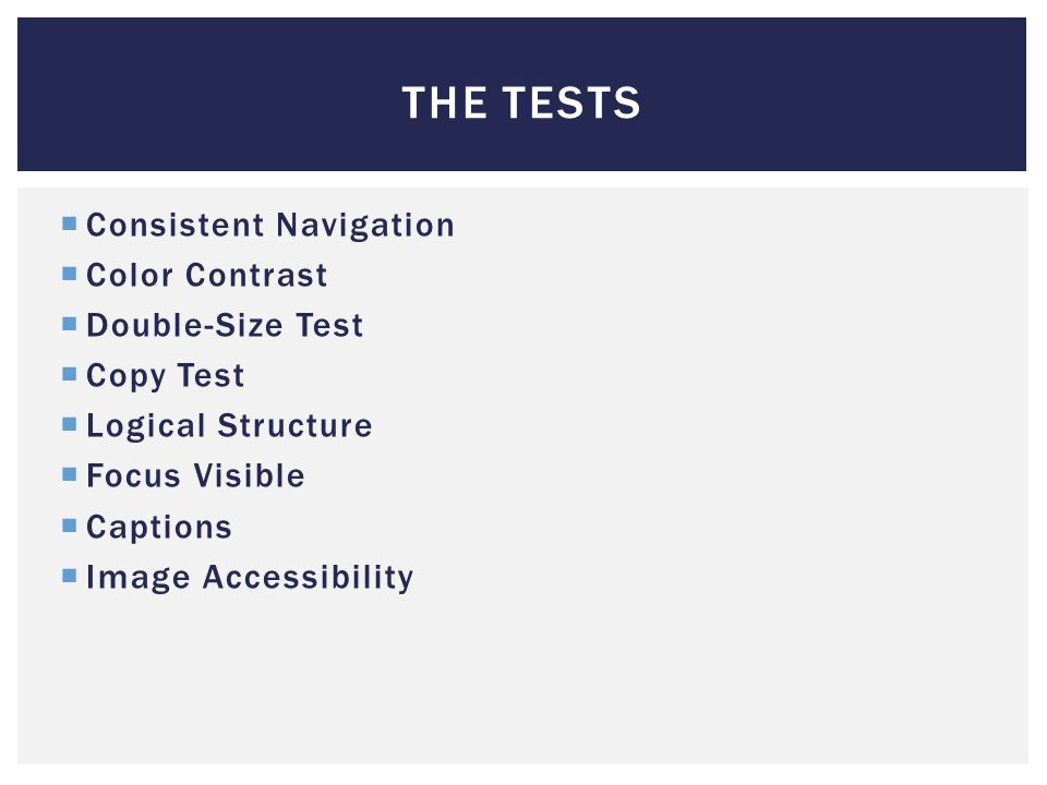 THE TESTS  Consistent Navigation  Color Contrast  Double-Size Test  Copy Test  Logical Structure  Focus Visible  Captions  Image Accessibility