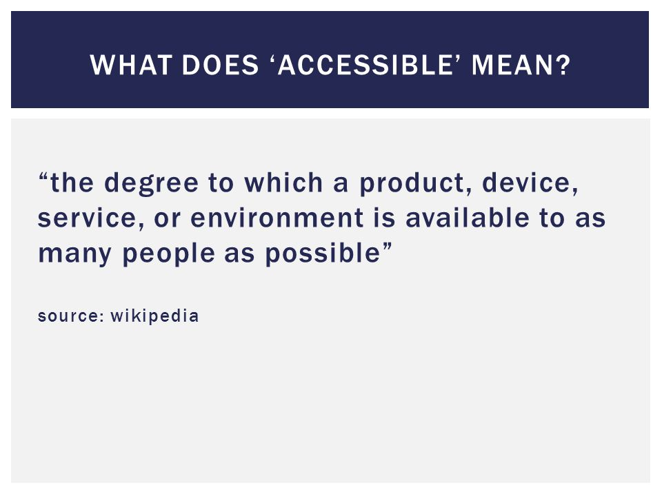 the degree to which a product, device, service, or environment is available to as many people as possible source: wikipedia WHAT DOES 'ACCESSIBLE' MEAN