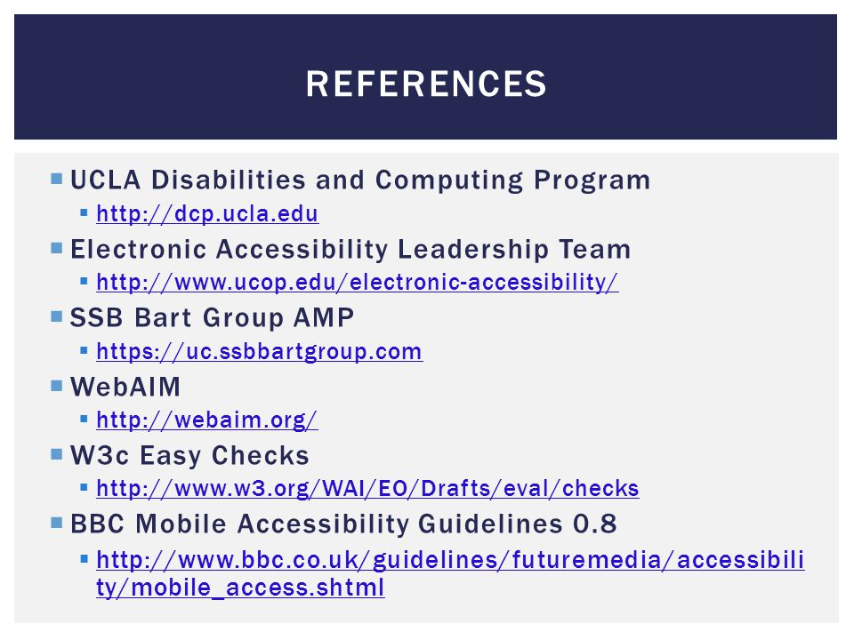 REFERENCES  UCLA Disabilities and Computing Program  http://dcp.ucla.edu http://dcp.ucla.edu  Electronic Accessibility Leadership Team  http://www.ucop.edu/electronic-accessibility/ http://www.ucop.edu/electronic-accessibility/  SSB Bart Group AMP  https://uc.ssbbartgroup.com https://uc.ssbbartgroup.com  WebAIM  http://webaim.org/ http://webaim.org/  W3c Easy Checks  http://www.w3.org/WAI/EO/Drafts/eval/checks http://www.w3.org/WAI/EO/Drafts/eval/checks  BBC Mobile Accessibility Guidelines 0.8  http://www.bbc.co.uk/guidelines/futuremedia/accessibili ty/mobile_access.shtml http://www.bbc.co.uk/guidelines/futuremedia/accessibili ty/mobile_access.shtml