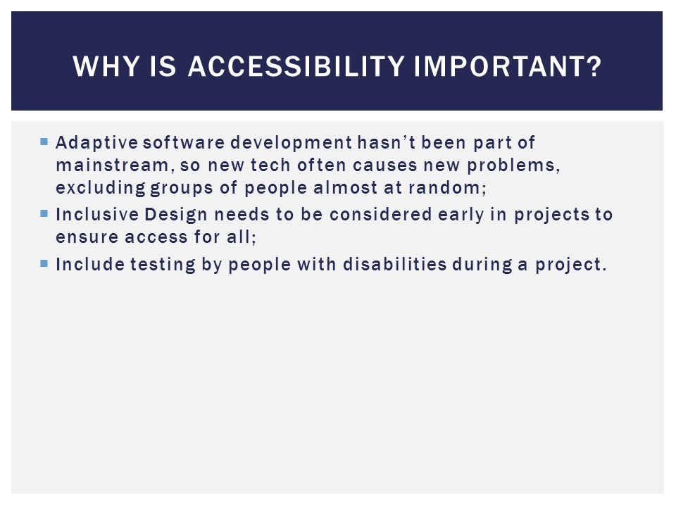  Adaptive software development hasn't been part of mainstream, so new tech often causes new problems, excluding groups of people almost at random;  Inclusive Design needs to be considered early in projects to ensure access for all;  Include testing by people with disabilities during a project.