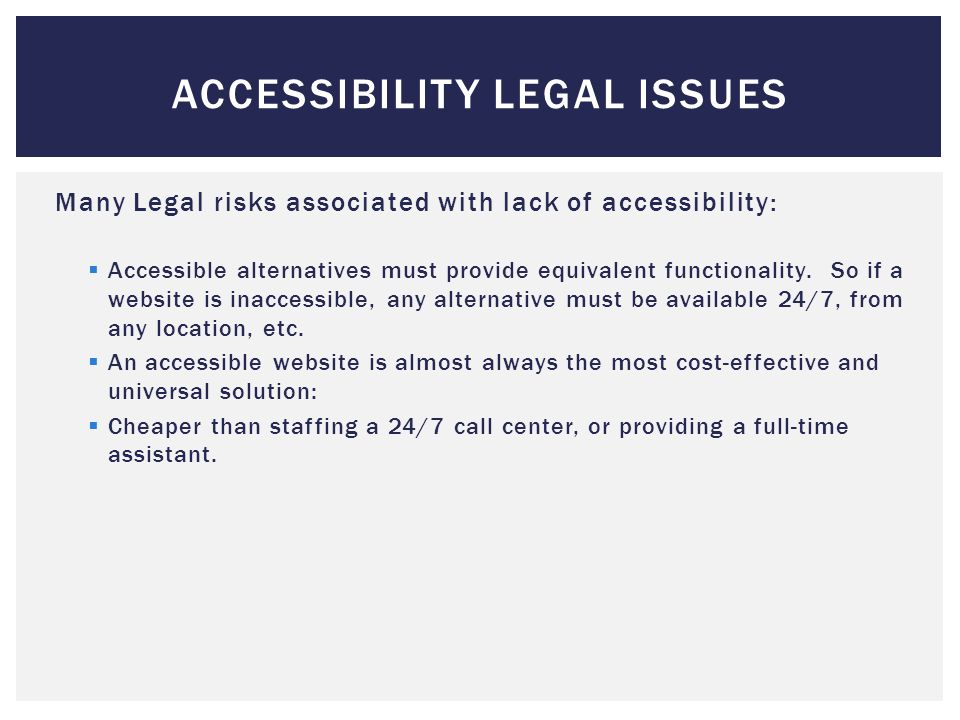 Many Legal risks associated with lack of accessibility:  Accessible alternatives must provide equivalent functionality.