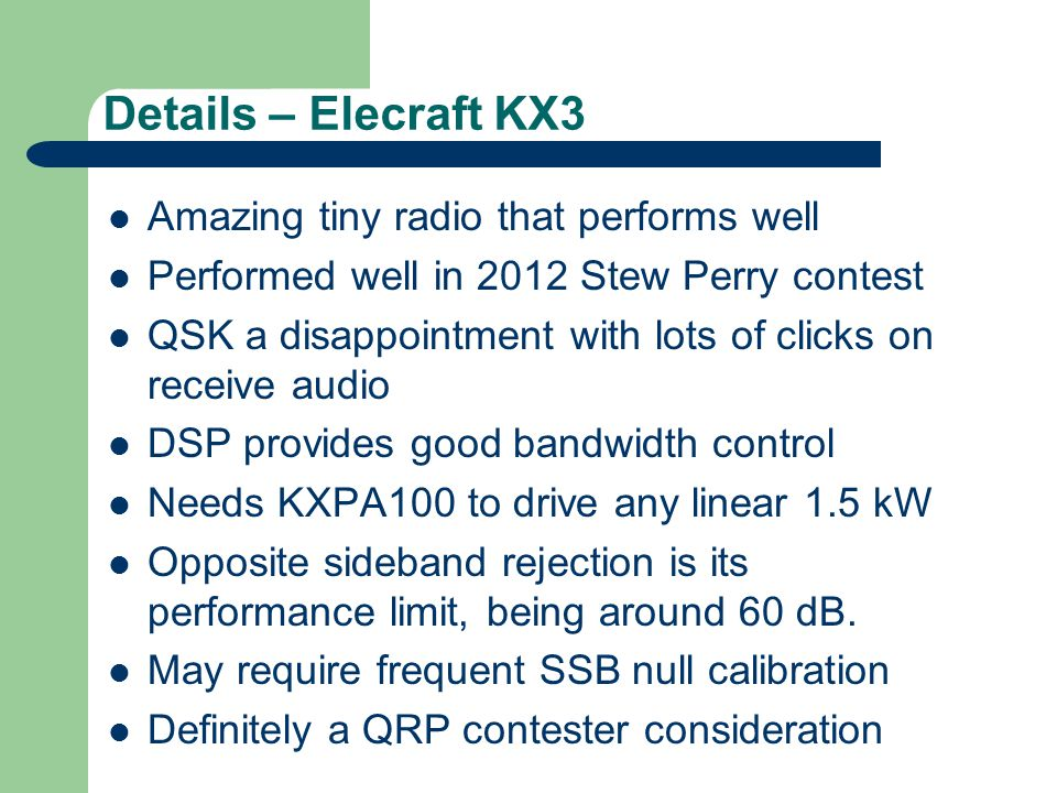 Details – Elecraft KX3 Amazing tiny radio that performs well Performed well in 2012 Stew Perry contest QSK a disappointment with lots of clicks on receive audio DSP provides good bandwidth control Needs KXPA100 to drive any linear 1.5 kW Opposite sideband rejection is its performance limit, being around 60 dB.