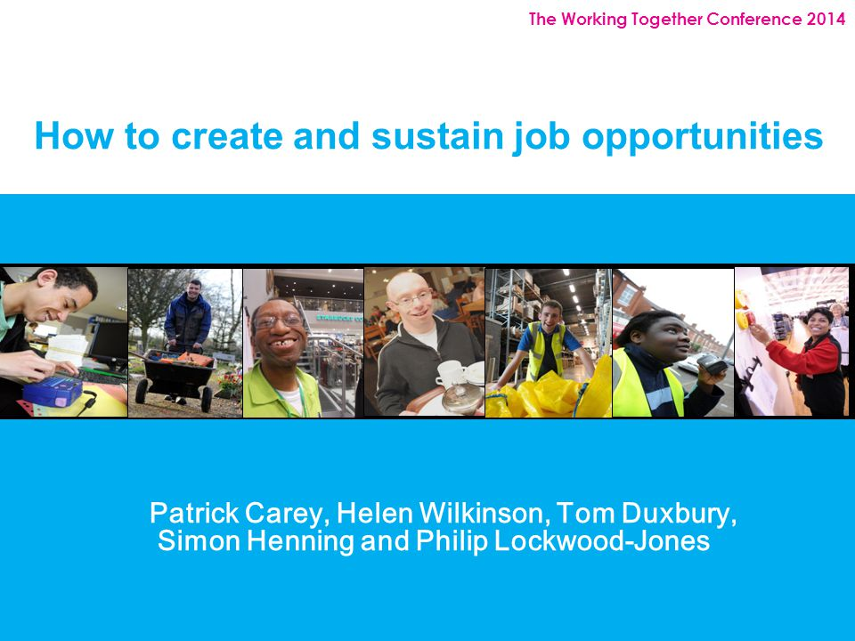 The Working Together Conference 2014 How to create and sustain job opportunities Patrick Carey, Helen Wilkinson, Tom Duxbury, Simon Henning and Philip Lockwood-Jones